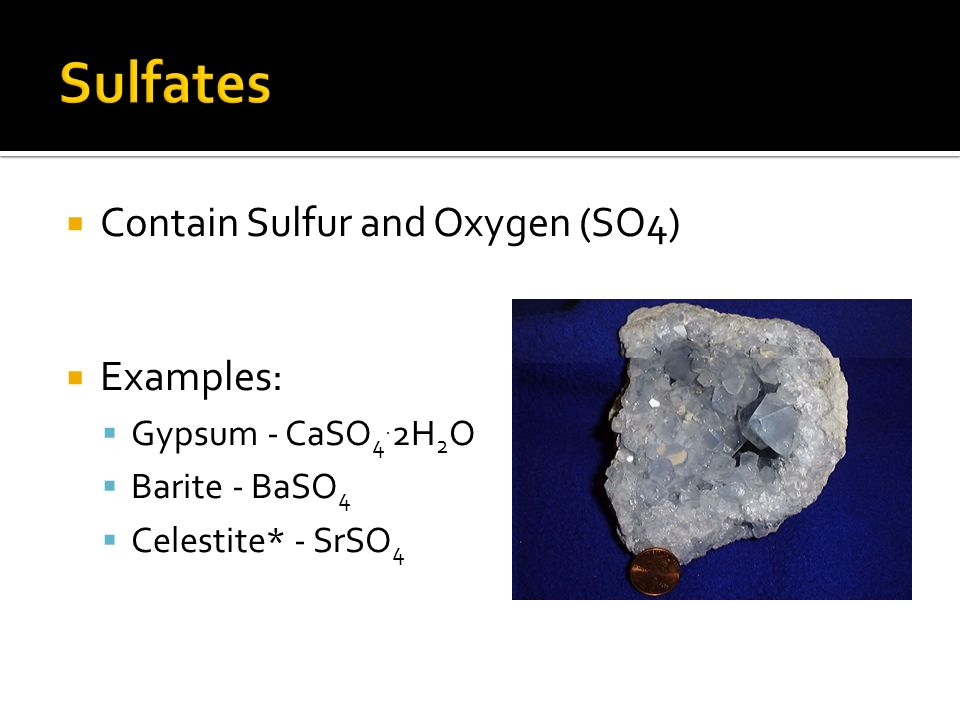Sulfates Contain Sulfur and Oxygen (SO4) Examples: Gypsum - CaSO4.2H2O