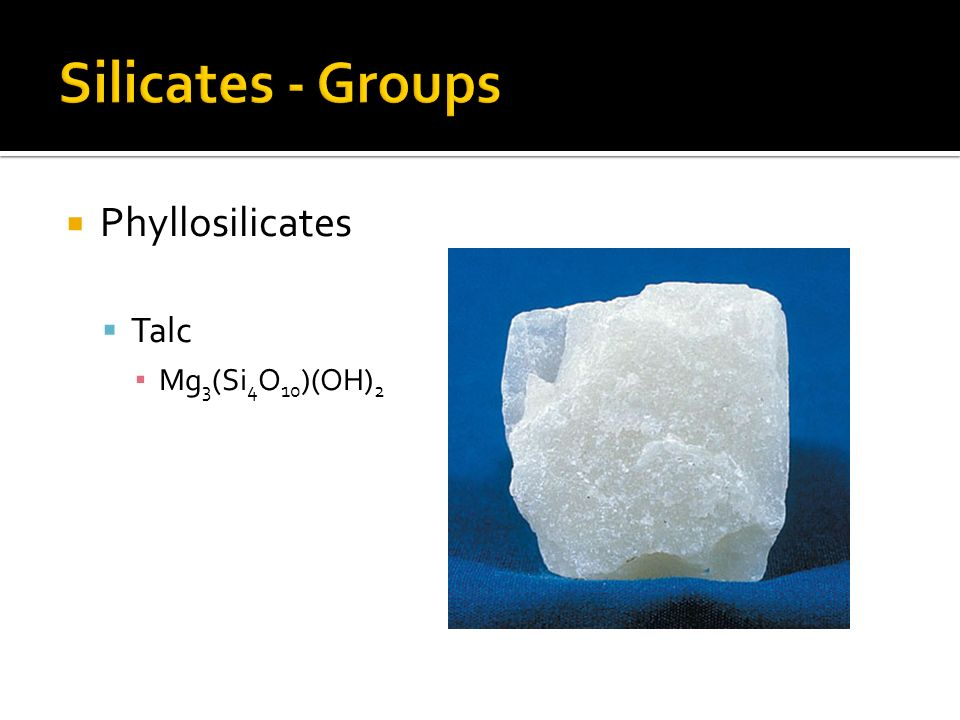 Silicates - Groups Phyllosilicates Talc Mg3(Si4O10)(OH)2