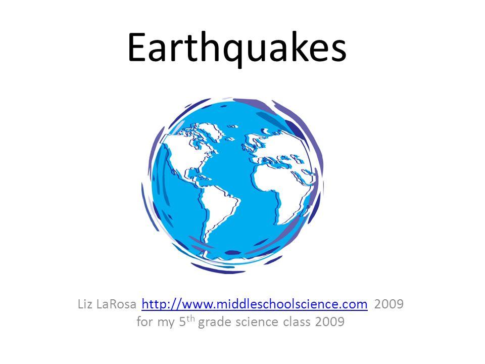 Earthquakes Liz LaRosa http://www.middleschoolscience.com 2009