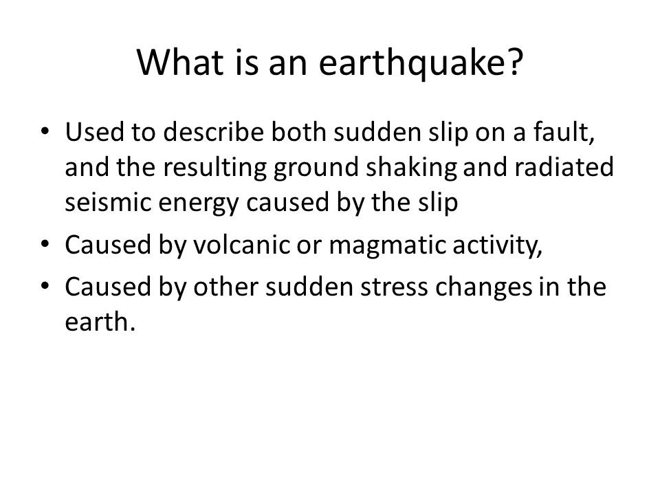 What is an earthquake Used to describe both sudden slip on a fault, and the resulting ground shaking and radiated seismic energy caused by the slip.