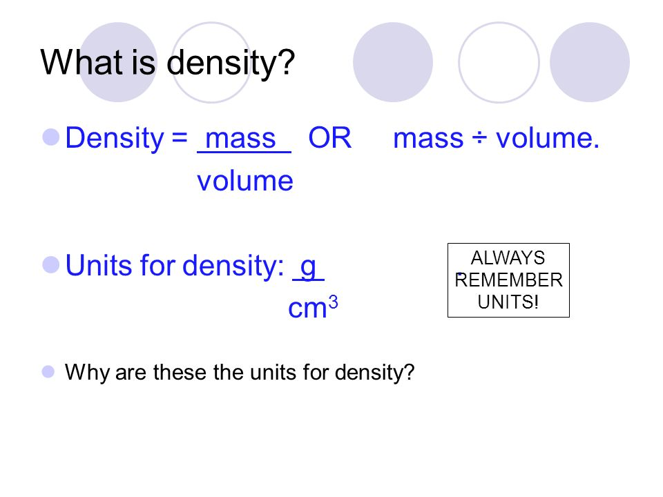 What is density Density = mass OR mass ÷ volume. volume