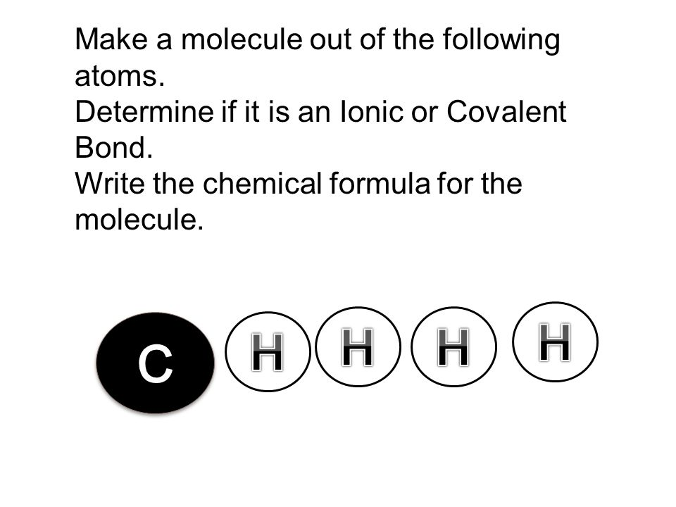 H H H C H Make a molecule out of the following atoms.