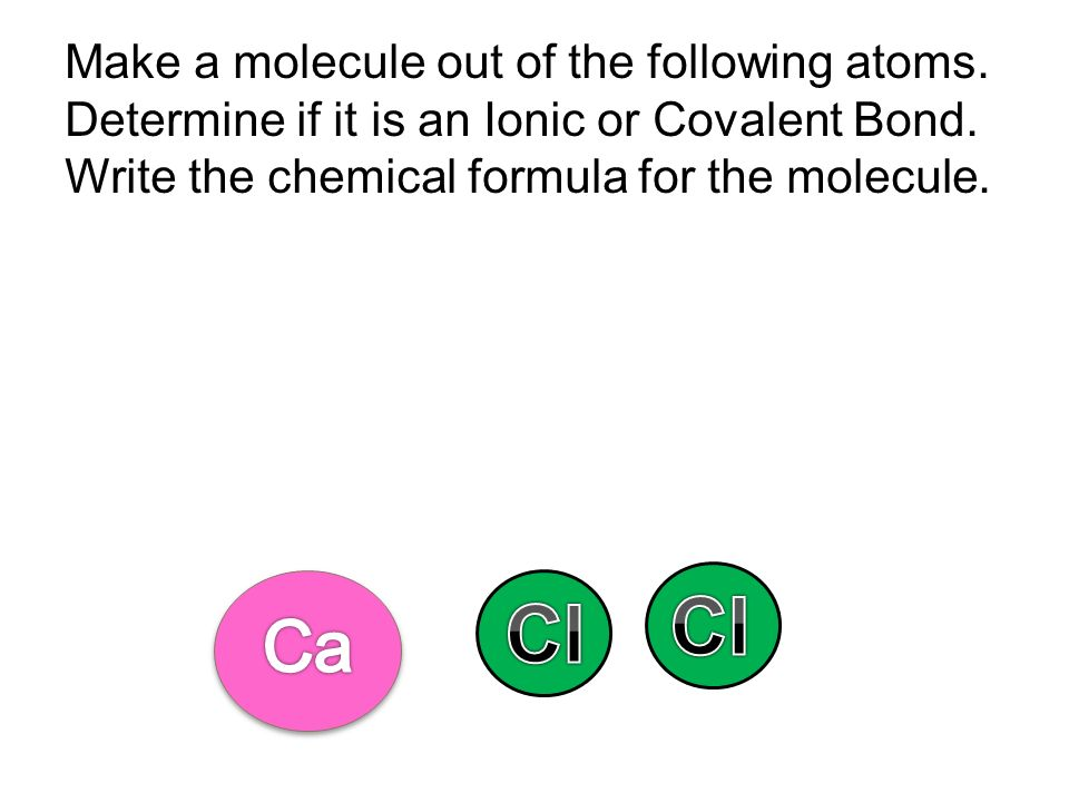 Cl Cl Ca Make a molecule out of the following atoms.