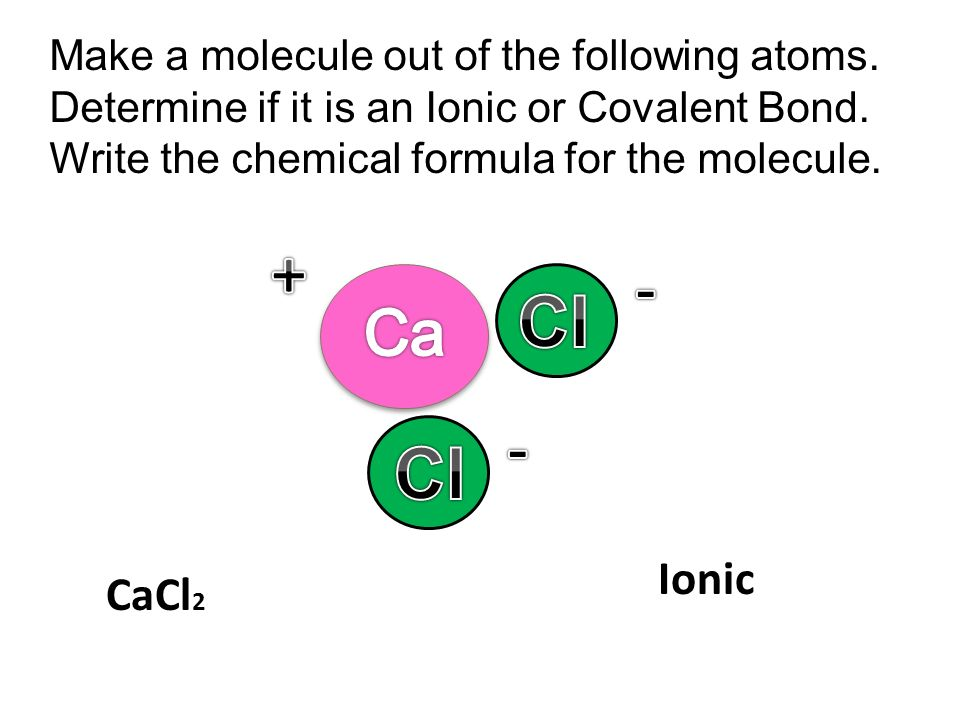 + - Cl - Cl Ca Ionic CaCl2 Make a molecule out of the following atoms.