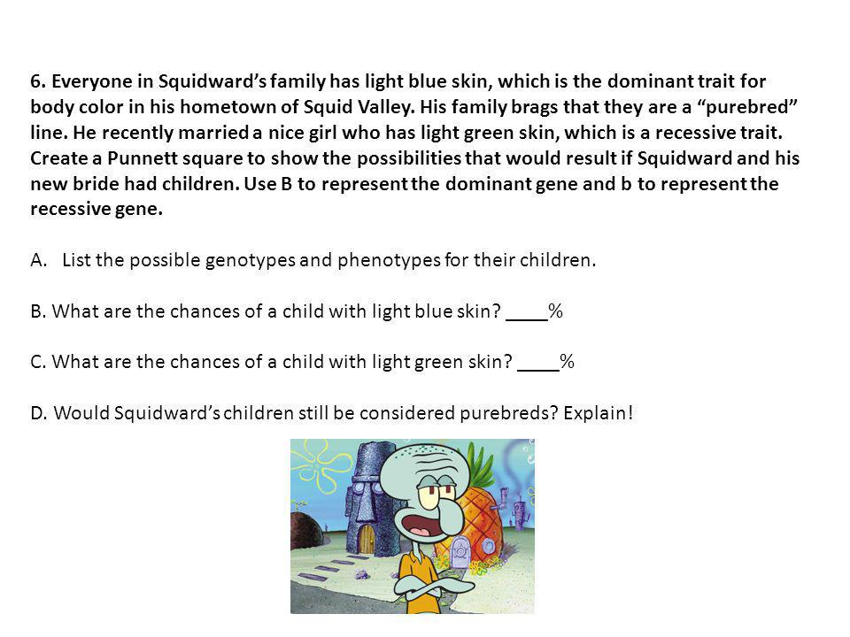 6. Everyone in Squidward's family has light blue skin, which is the dominant trait for body color in his hometown of Squid Valley. His family brags that they are a purebred line. He recently married a nice girl who has light green skin, which is a recessive trait. Create a Punnett square to show the possibilities that would result if Squidward and his new bride had children. Use B to represent the dominant gene and b to represent the recessive gene.