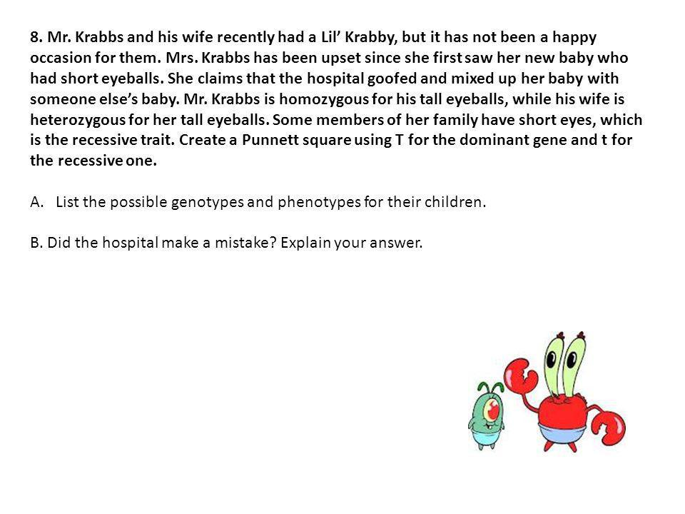 8. Mr. Krabbs and his wife recently had a Lil' Krabby, but it has not been a happy occasion for them. Mrs. Krabbs has been upset since she first saw her new baby who had short eyeballs. She claims that the hospital goofed and mixed up her baby with someone else's baby. Mr. Krabbs is homozygous for his tall eyeballs, while his wife is heterozygous for her tall eyeballs. Some members of her family have short eyes, which is the recessive trait. Create a Punnett square using T for the dominant gene and t for the recessive one.