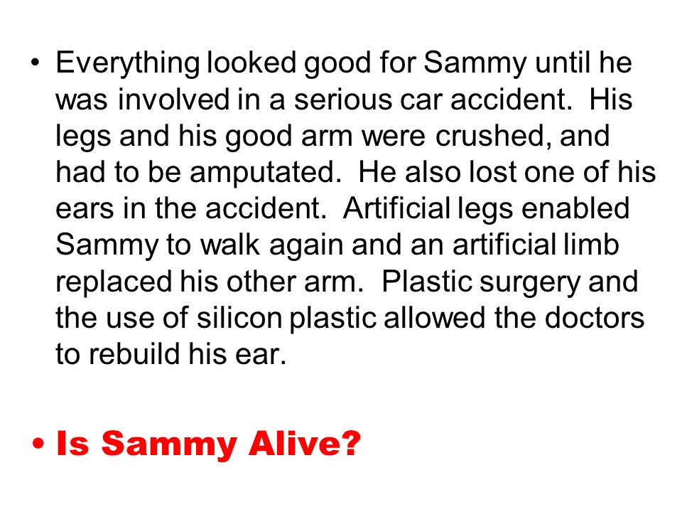 Everything looked good for Sammy until he was involved in a serious car accident. His legs and his good arm were crushed, and had to be amputated. He also lost one of his ears in the accident. Artificial legs enabled Sammy to walk again and an artificial limb replaced his other arm. Plastic surgery and the use of silicon plastic allowed the doctors to rebuild his ear.