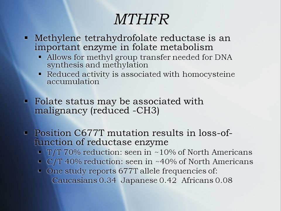 MTHFR Methylene tetrahydrofolate reductase is an important enzyme in folate metabolism.