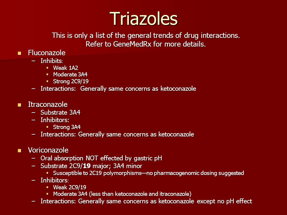 Triazoles This is only a list of the general trends of drug interactions. Refer to GeneMedRx for more details.