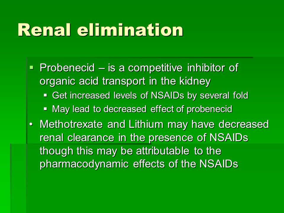 Renal elimination Probenecid – is a competitive inhibitor of organic acid transport in the kidney. Get increased levels of NSAIDs by several fold.