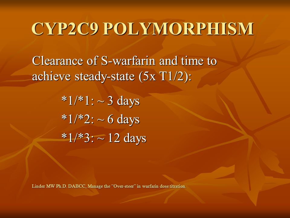CYP2C9 POLYMORPHISM Clearance of S-warfarin and time to achieve steady-state (5x T1/2): *1/*1: ~ 3 days.