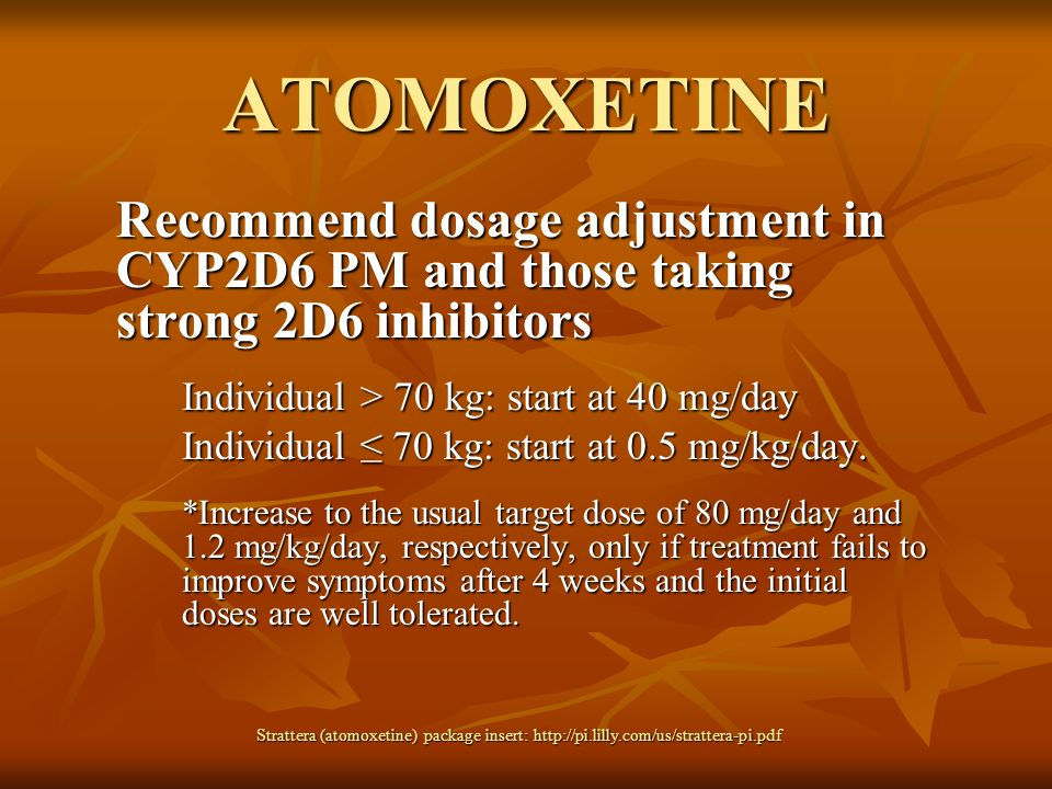 ATOMOXETINE Recommend dosage adjustment in CYP2D6 PM and those taking strong 2D6 inhibitors. Individual > 70 kg: start at 40 mg/day.