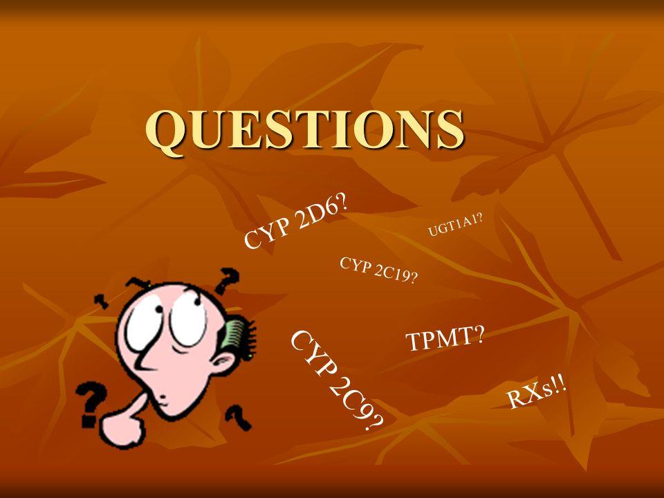 QUESTIONS CYP 2D6 UGT1A1 CYP 2C19 TPMT CYP 2C9 RXs!!