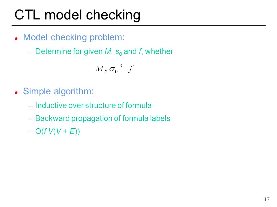 CTL model checking Model checking problem: Simple algorithm: