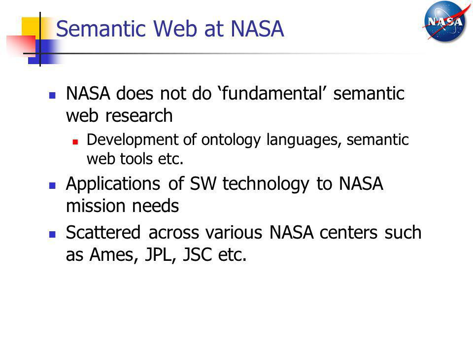 Semantic Web at NASA NASA does not do 'fundamental' semantic web research. Development of ontology languages, semantic web tools etc.