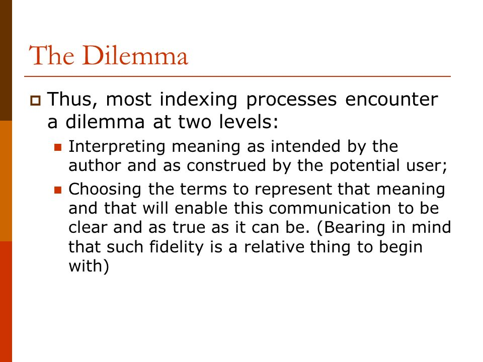 The Dilemma Thus, most indexing processes encounter a dilemma at two levels: