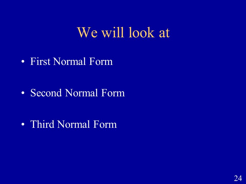 We will look at First Normal Form Second Normal Form Third Normal Form