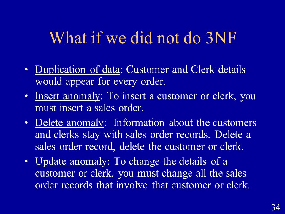 What if we did not do 3NF Duplication of data: Customer and Clerk details would appear for every order.