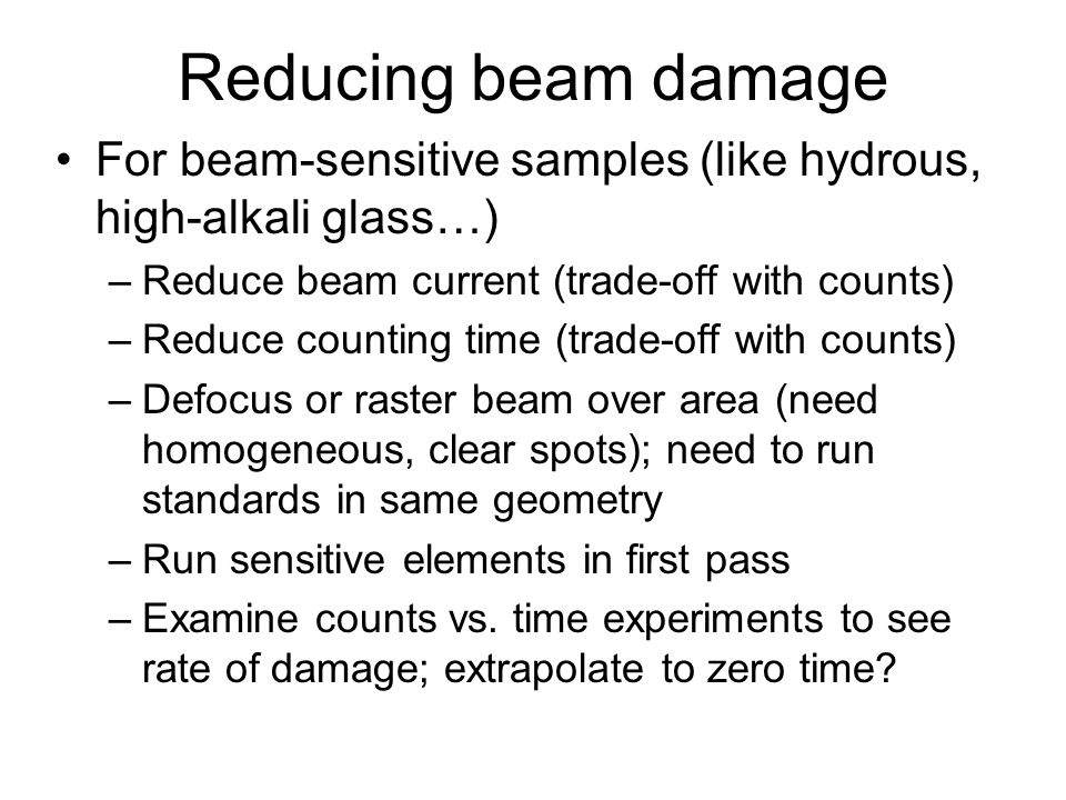 Reducing beam damage For beam-sensitive samples (like hydrous, high-alkali glass…) Reduce beam current (trade-off with counts)