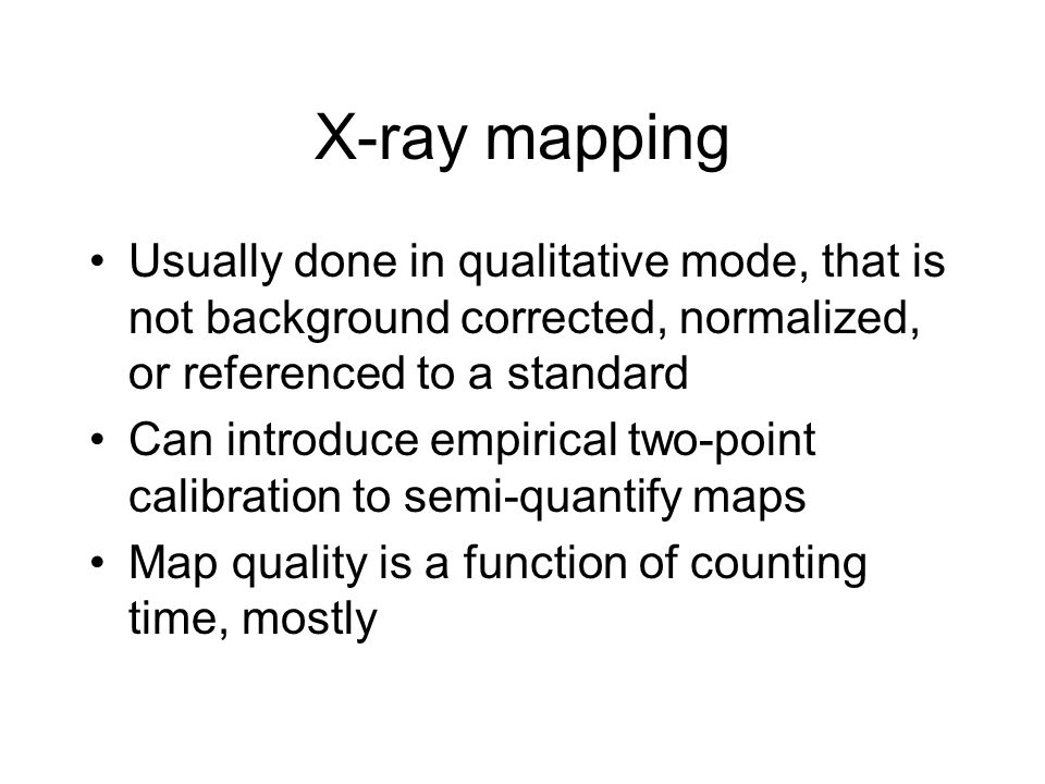 X-ray mapping Usually done in qualitative mode, that is not background corrected, normalized, or referenced to a standard.