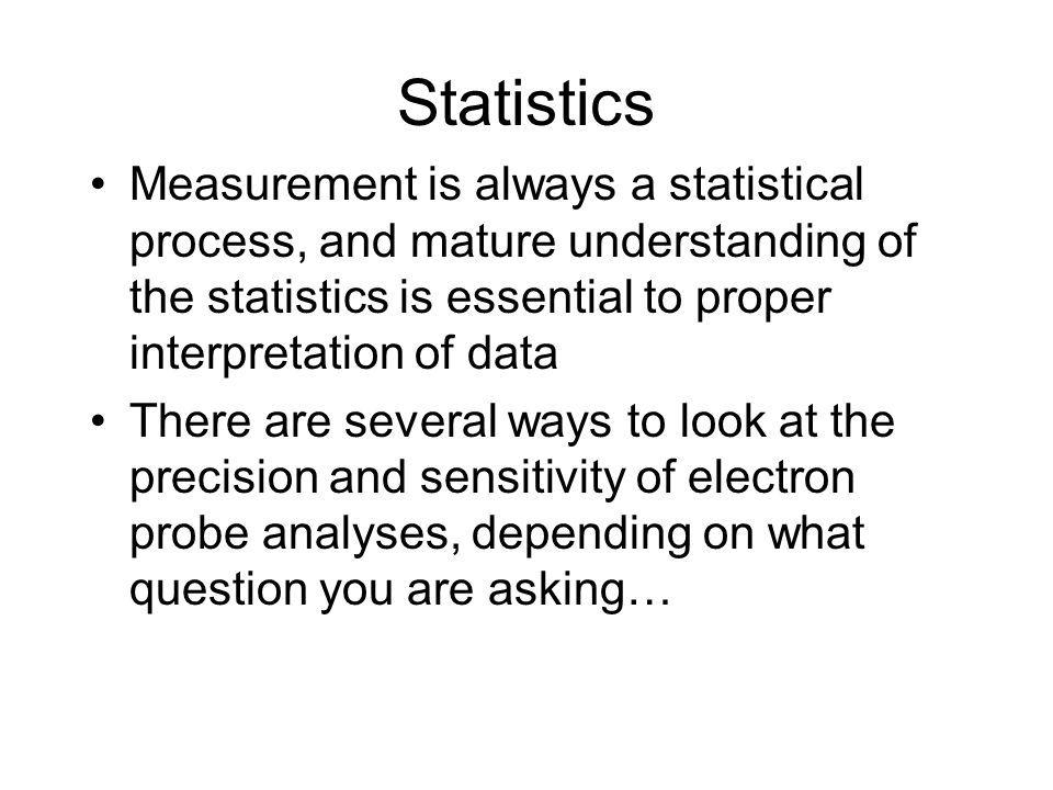 Statistics Measurement is always a statistical process, and mature understanding of the statistics is essential to proper interpretation of data.