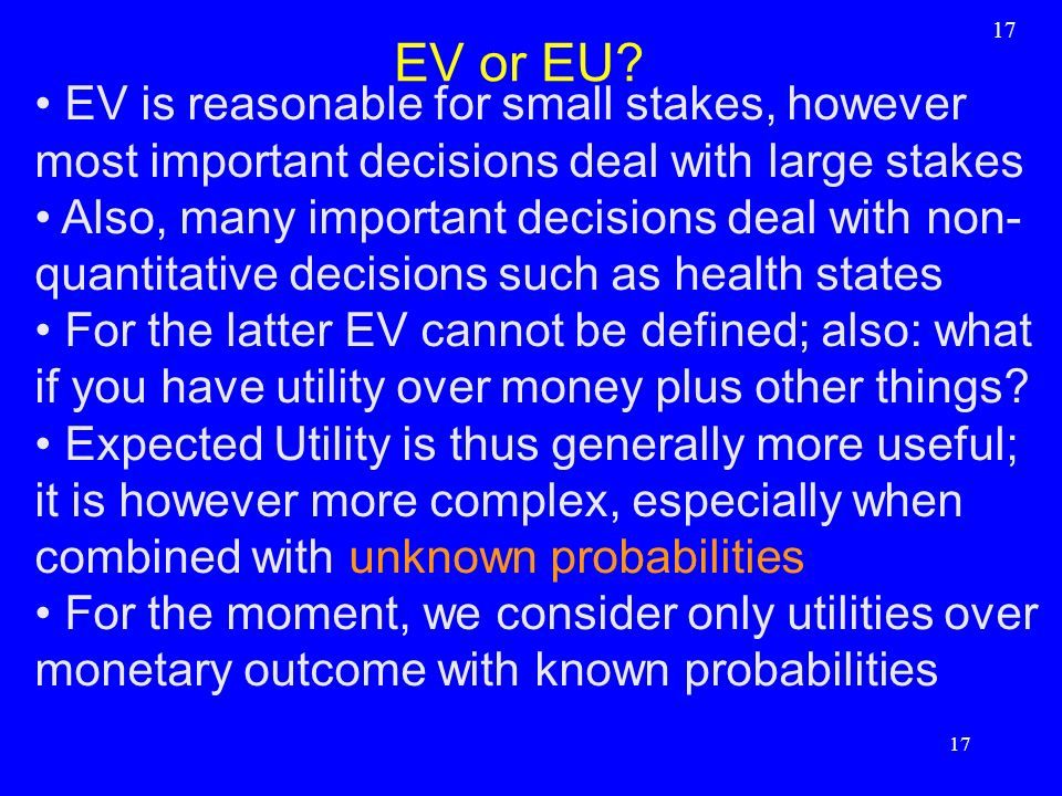 17 EV or EU EV is reasonable for small stakes, however most important decisions deal with large stakes.