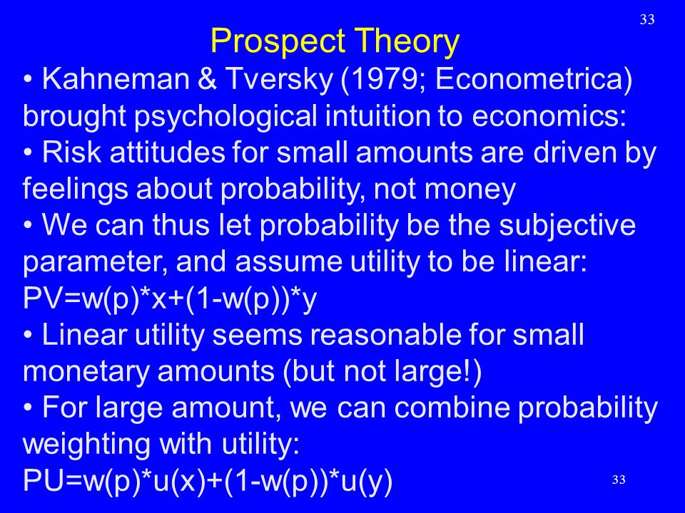 33 Prospect Theory. Kahneman & Tversky (1979; Econometrica) brought psychological intuition to economics: