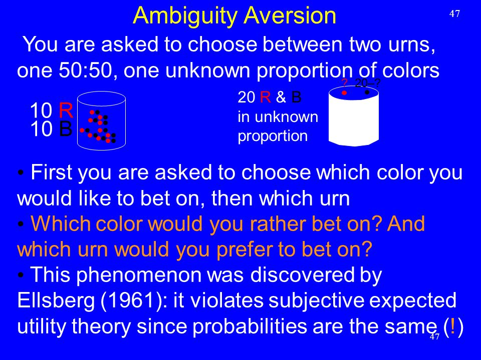 Ambiguity Aversion 47. You are asked to choose between two urns, one 50:50, one unknown proportion of colors.