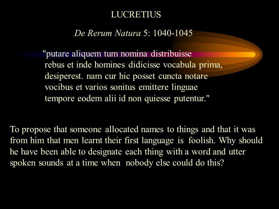 LUCRETIUS De Rerum Natura 5: 1040-1045. putare aliquem tum nomina distribuisse. rebus et inde homines didicisse vocabula prima,