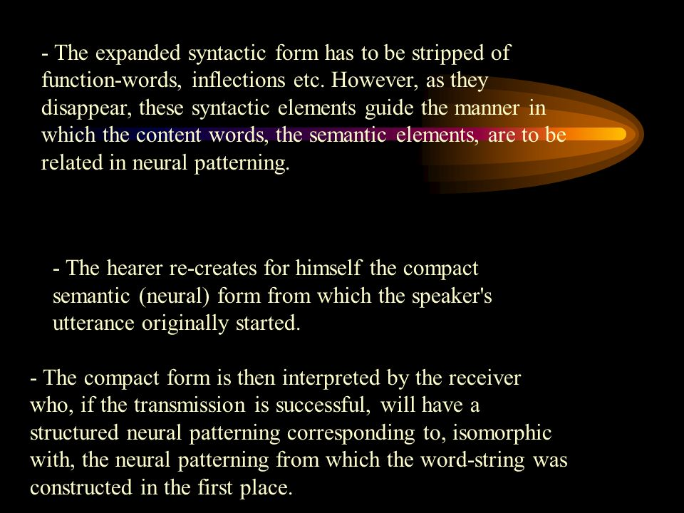 - The expanded syntactic form has to be stripped of function-words, inflections etc. However, as they disappear, these syntactic elements guide the manner in which the content words, the semantic elements, are to be related in neural patterning.