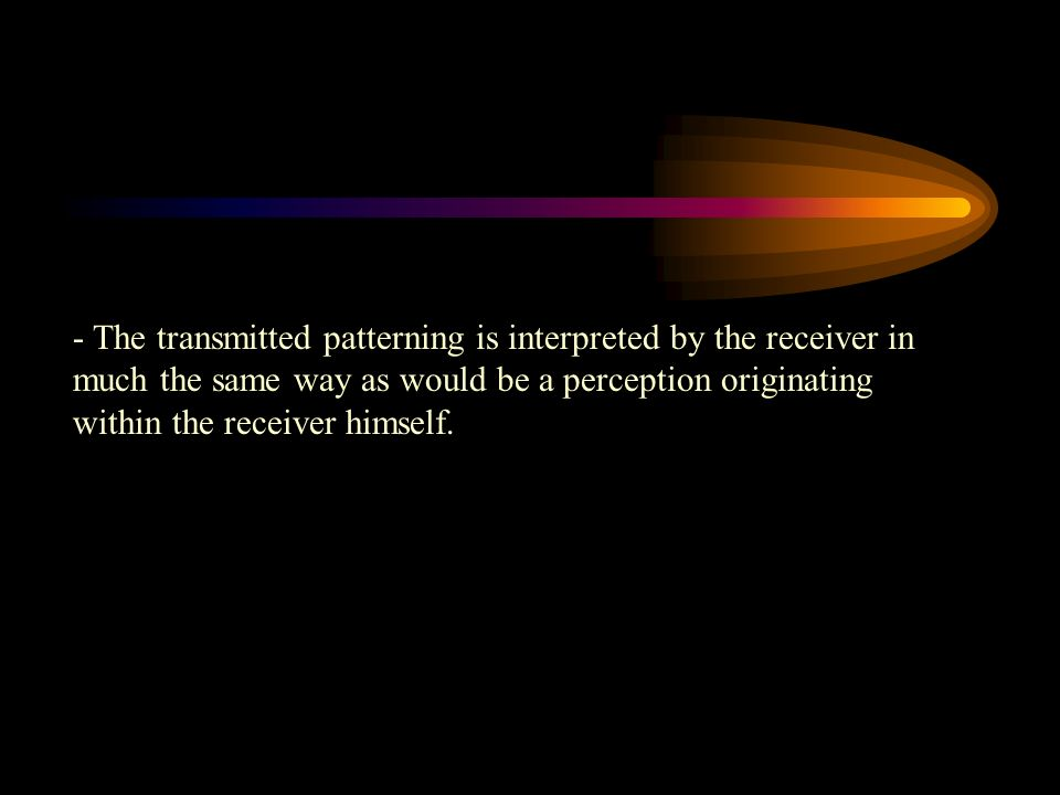 - The transmitted patterning is interpreted by the receiver in much the same way as would be a perception originating within the receiver himself.