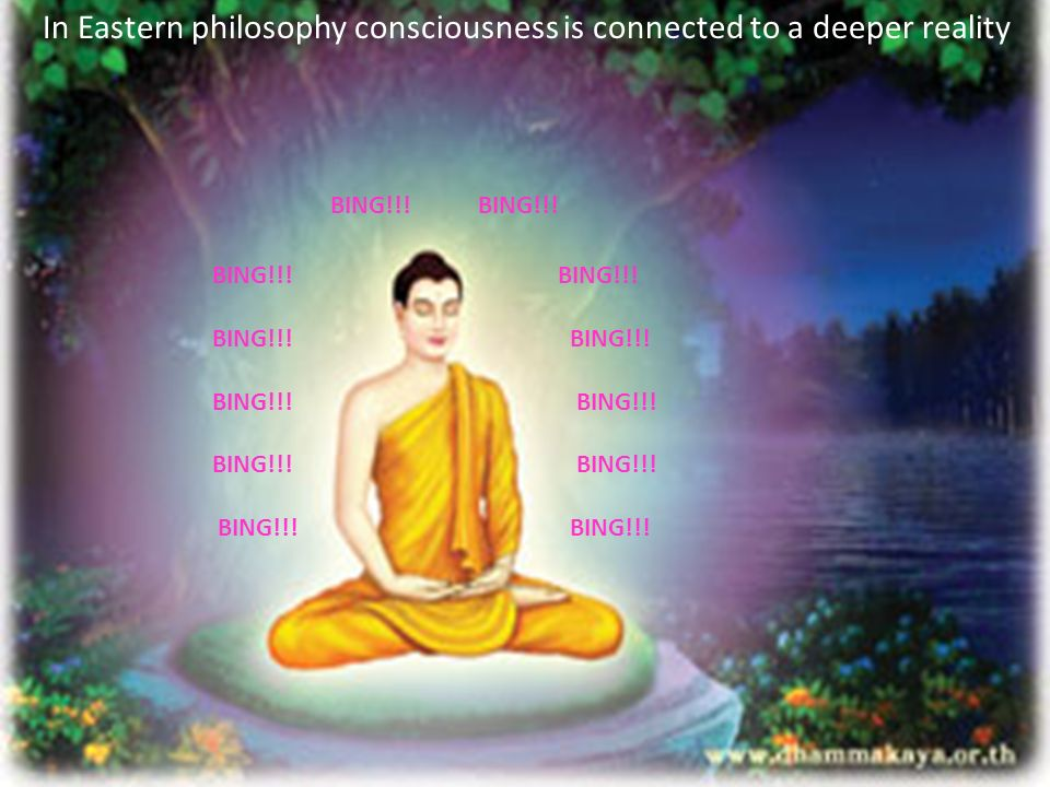 In Eastern philosophy consciousness is connected to a deeper reality