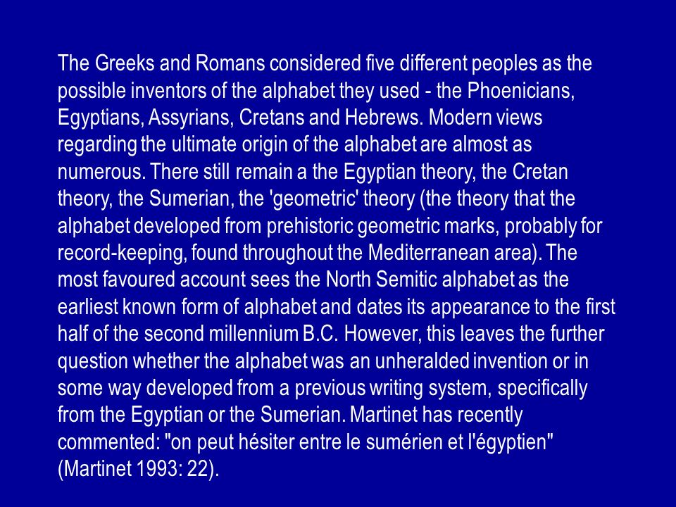 The Greeks and Romans considered five different peoples as the possible inventors of the alphabet they used - the Phoenicians, Egyptians, Assyrians, Cretans and Hebrews.
