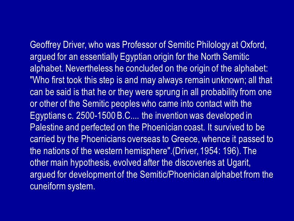 Geoffrey Driver, who was Professor of Semitic Philology at Oxford, argued for an essentially Egyptian origin for the North Semitic alphabet.