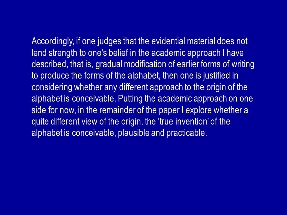 Accordingly, if one judges that the evidential material does not lend strength to one s belief in the academic approach I have described, that is, gradual modification of earlier forms of writing to produce the forms of the alphabet, then one is justified in considering whether any different approach to the origin of the alphabet is conceivable.