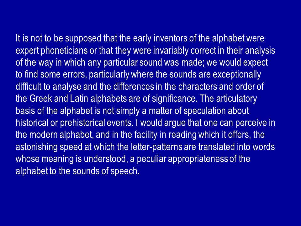 It is not to be supposed that the early inventors of the alphabet were expert phoneticians or that they were invariably correct in their analysis of the way in which any particular sound was made; we would expect to find some errors, particularly where the sounds are exceptionally difficult to analyse and the differences in the characters and order of the Greek and Latin alphabets are of significance.