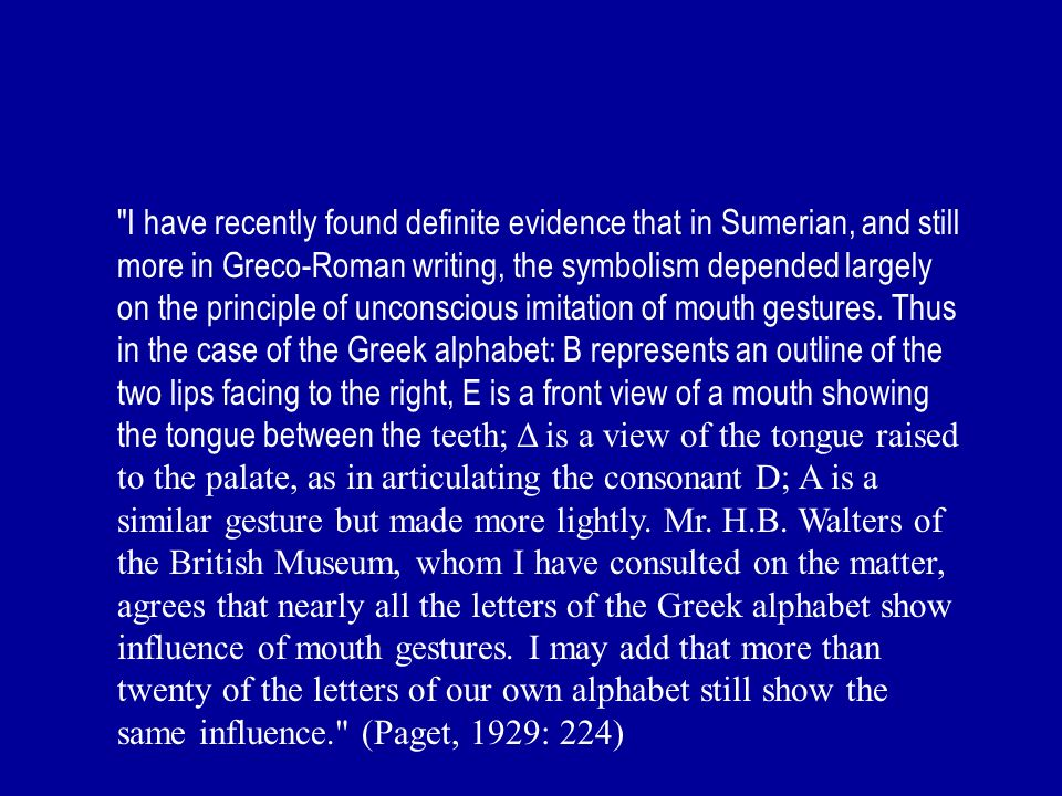 I have recently found definite evidence that in Sumerian, and still more in Greco-Roman writing, the symbolism depended largely on the principle of unconscious imitation of mouth gestures.