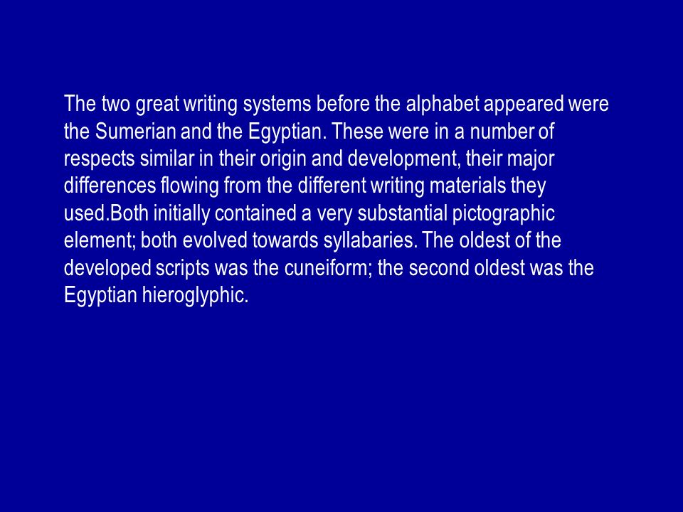 The two great writing systems before the alphabet appeared were the Sumerian and the Egyptian.
