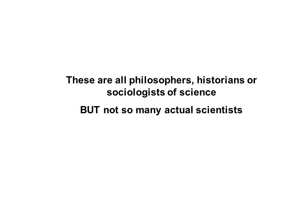 These are all philosophers, historians or sociologists of science