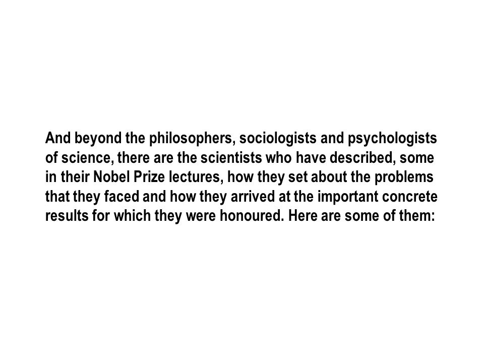 And beyond the philosophers, sociologists and psychologists of science, there are the scientists who have described, some in their Nobel Prize lectures, how they set about the problems that they faced and how they arrived at the important concrete results for which they were honoured.