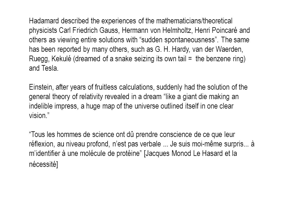 Hadamard described the experiences of the mathematicians/theoretical physicists Carl Friedrich Gauss, Hermann von Helmholtz, Henri Poincaré and others as viewing entire solutions with sudden spontaneousness . The same has been reported by many others, such as G. H. Hardy, van der Waerden, Ruegg, Kekulé (dreamed of a snake seizing its own tail = the benzene ring) and Tesla.