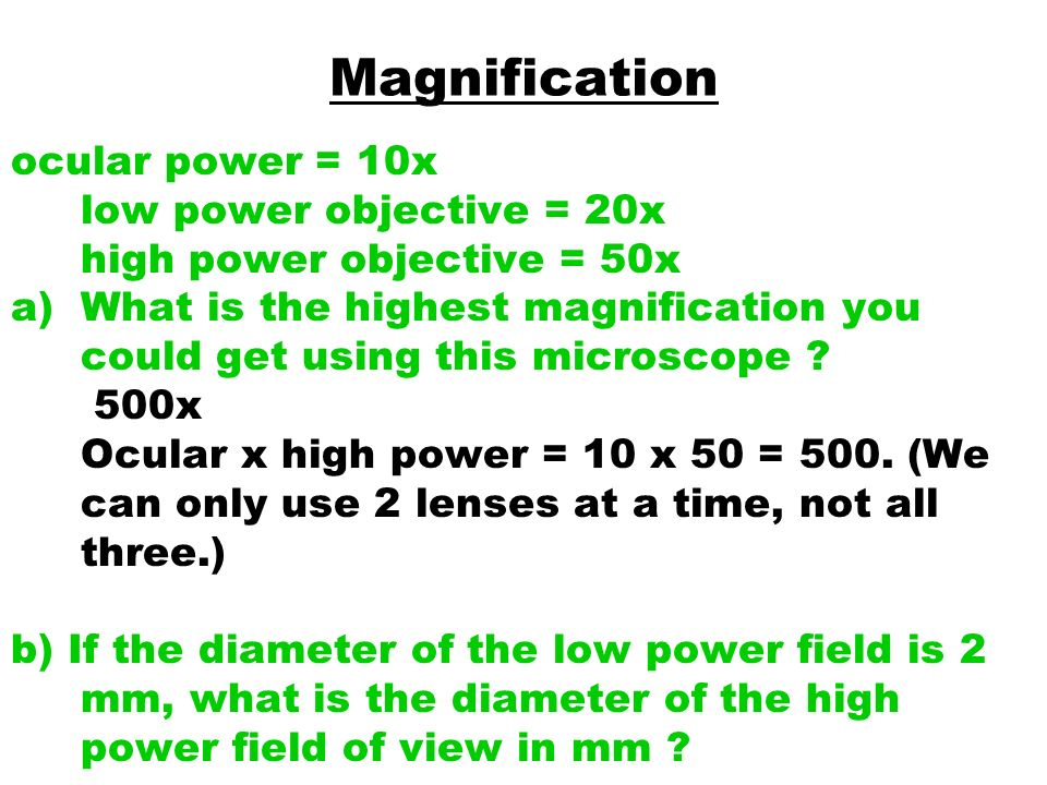 Magnification ocular power = 10x low power objective = 20x high power objective = 50x.