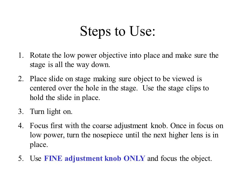 Steps to Use: Rotate the low power objective into place and make sure the stage is all the way down.