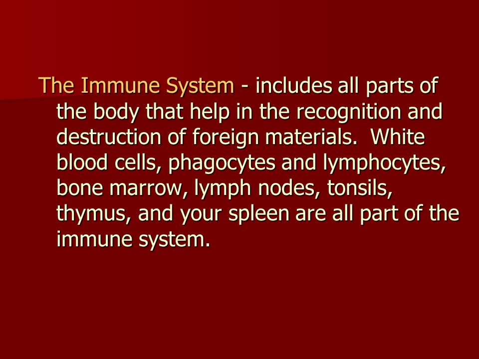 The Immune System - includes all parts of the body that help in the recognition and destruction of foreign materials.