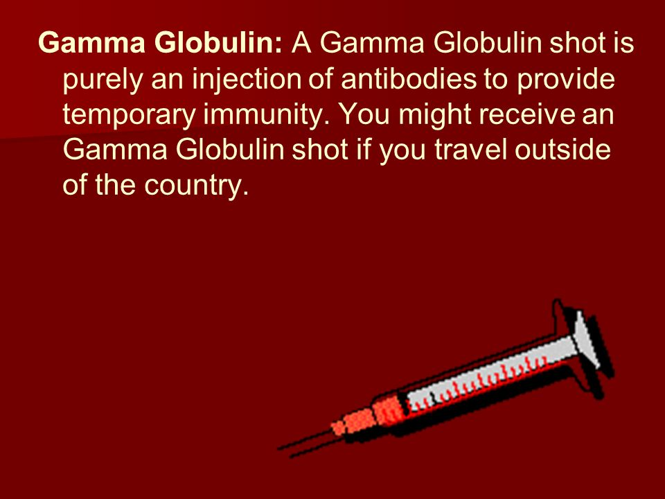 Gamma Globulin: A Gamma Globulin shot is purely an injection of antibodies to provide temporary immunity.