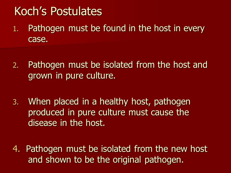 Koch's Postulates Pathogen must be found in the host in every case.