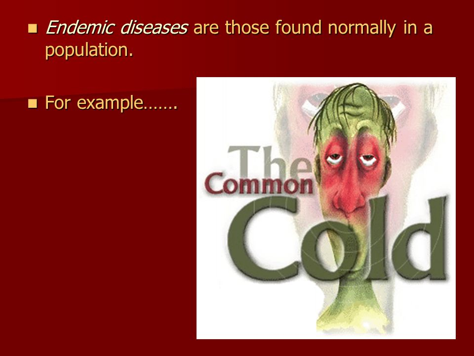 Endemic diseases are those found normally in a population.