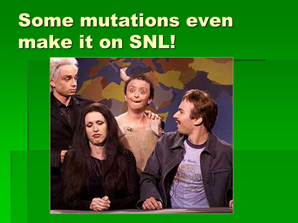 Some mutations even make it on SNL!