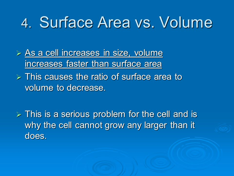 4. Surface Area vs. Volume As a cell increases in size, volume increases faster than surface area.