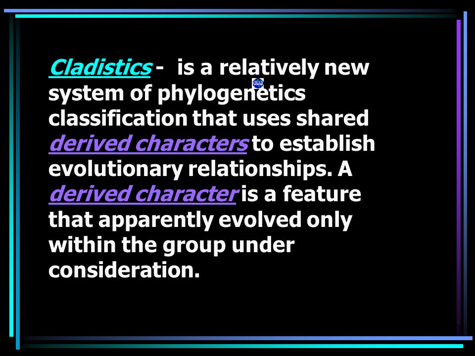 Cladistics - is a relatively new system of phylogenetics classification that uses shared derived characters to establish evolutionary relationships.